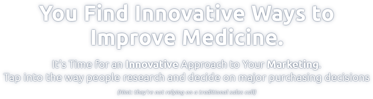 You Find Innovative Ways to Improve Medicine. It's time for an innovative approach to your marketing. Tap into the way people research and decided on major purchasing decisions. (Hint: they're not replying on a traditional sales cal.
