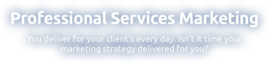 Professional Services Marketing: You deliver for your clients every day. Isn't time your marketing strategy delivered for you?